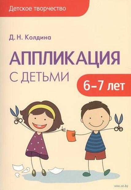 Аппликация с детьми 6-7 лет. Сценарии занятий. Дарья Колдина