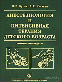 Анестезиология и интенсивная терапия детского возраста. Практическое руководство. Виктор Курек, Алексей Кулагин