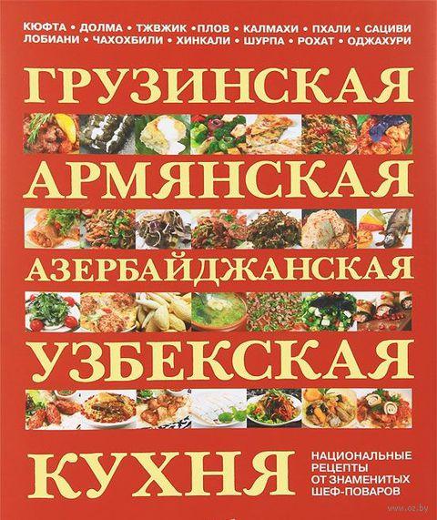 Грузинская, армянская, азербайджанская, узбекская кухня. Национальные рецепты от знаменитых шеф-поваров