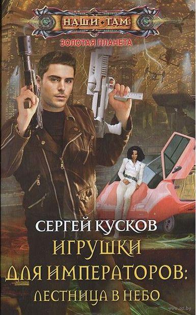 Игрушки для императоров: Лестница в небо (книга вторая). Сергей Кусков