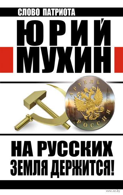На Русских земля держится! Артель Россия. Юрий Мухин