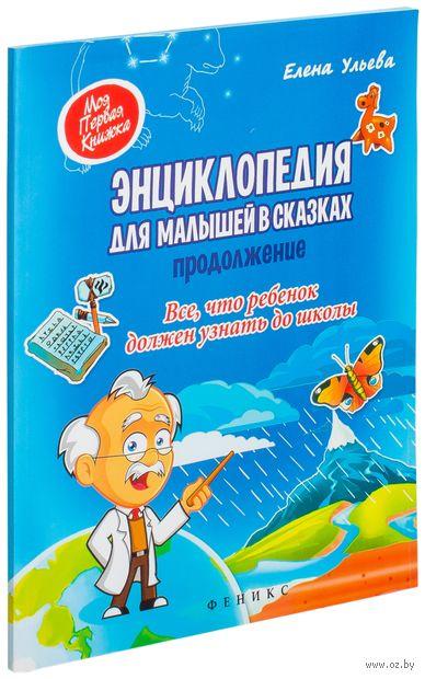 Энциклопедия для малышей в сказках. Все, что ребенок должен узнать до школы. Продолжение. Елена Ульева