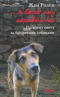 ...А вослед ему мертвый пес. По всему свету за бродячими собаками. Жан Ролен