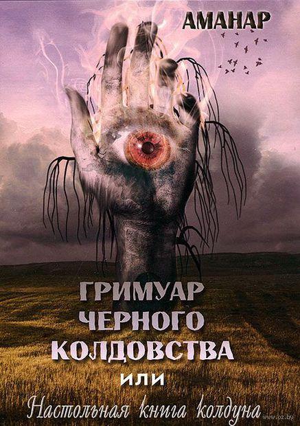 Гримуар Черного колдовства или Настольная книга колдуна. Аманар