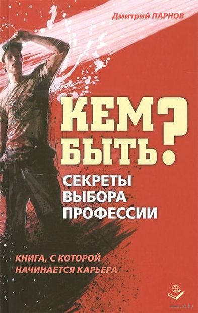 Кем быть? Секреты выбора профессии. Книга, с которой начинается карьера. Дмитрий Парнов
