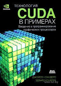 Технология CUDA в примерах. Введение в программирование графических процессоров. Джейсон Сандерс, Эдвард Кэндрот
