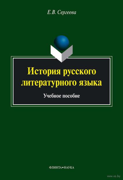История русского литературного языка. Учебное пособие. Елена Сергеева