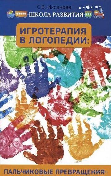 Игротерапия в логопедии. Пальчиковые превращения. С. Ихсанова