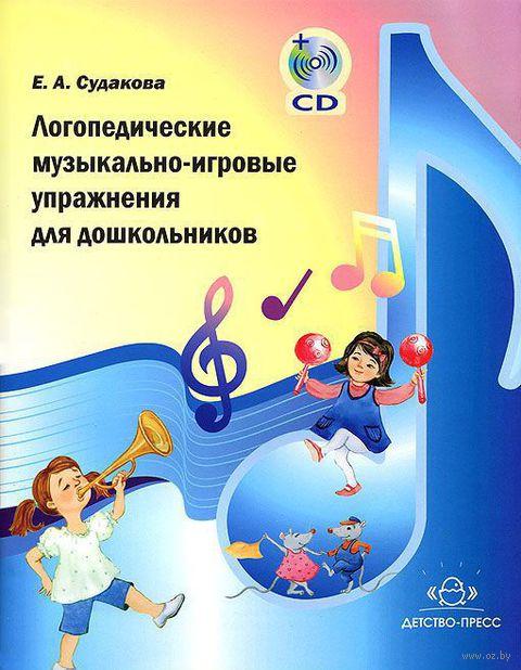 Логопедические музыкально-игровые упражнения для дошкольников (+ CD). Елена Судакова
