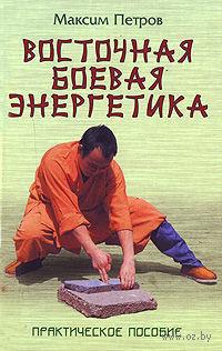 Восточная боевая энергетика. Максим Петров