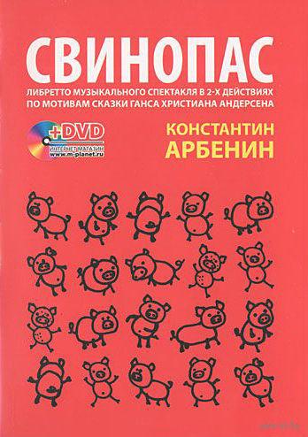 Свинопас. Либретто музыкального спектакля по мотивам сказки Г.Х. Андерсена (+ DVD). Константин Арбенин
