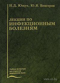 Лекции по инфекционным болезням. Николай Ющук, Юрий Венгеров