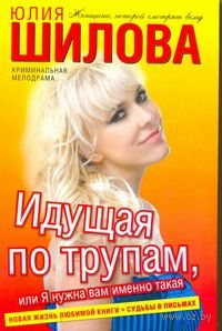 Идущая по трупам, или Я нужна вам именно такая!. Юлия Шилова