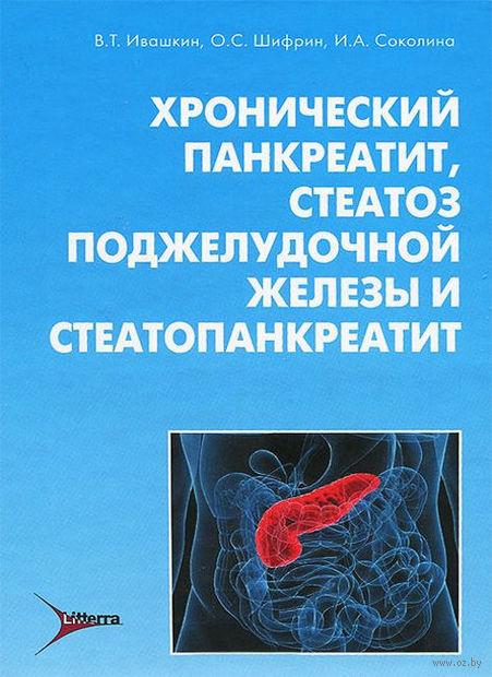 Хронический панкреатит, стеатоз поджелудочной железы и стеатопанкреатит. Владимир Ивашкин, Олег Шифрин, Ирина Соколина