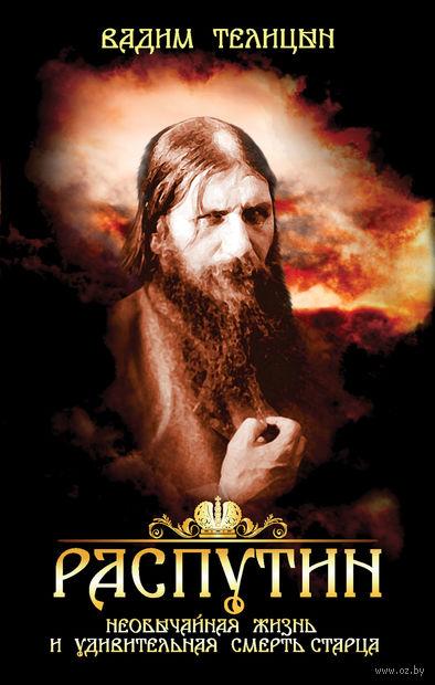 Распутин. Необычайная жизнь и удивительная смерть старца. Вадим Телицын