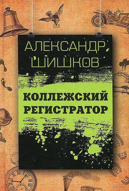 Коллежский регистратор. Александр Шишков