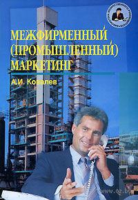 Межфирменный (промышленный) маркетинг. Том 1. Анатолий Ковалев