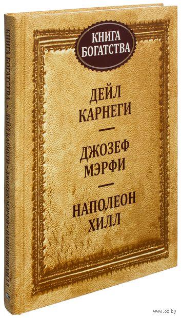 Книга богатства. Дейл Карнеги, Джозеф Мэрфи, Наполеон Хилл