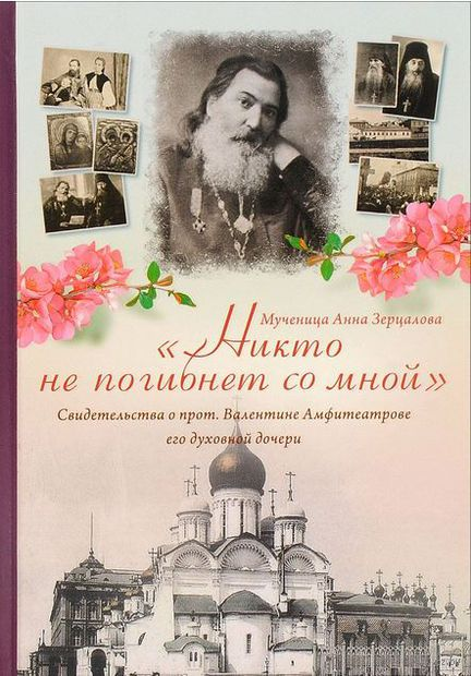 Никто не погибнет со мной. Свидетельства о протоиерее Валентине Амфитеатрове его духовной дочери. Анна Зерцалова