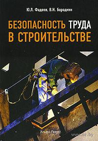 Безопасность труда в строительстве. Юрий Фадеев, Виталий Бородкин