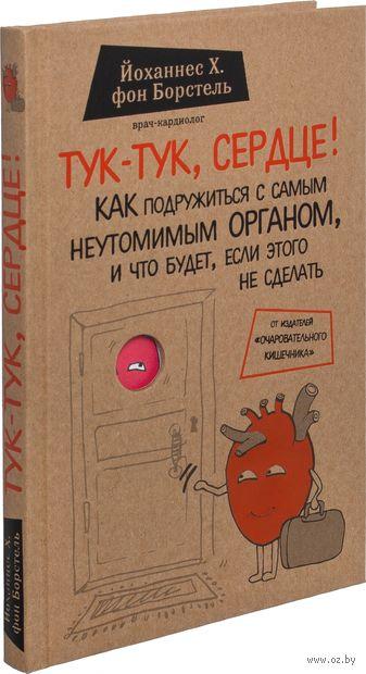 Тук-тук, сердце! Как подружиться с самым неутомимым органом и что будет, если этого не сделать. Иоганн Генрих фон Борстель