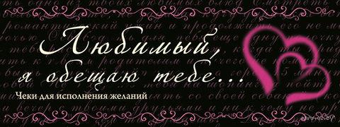 Любимый, я обещаю тебе... Чеки для исполнения желаний. Н. Дубенюк