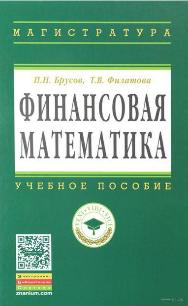 Финансовая математика. Татьяна Филатова, Петр Брусов