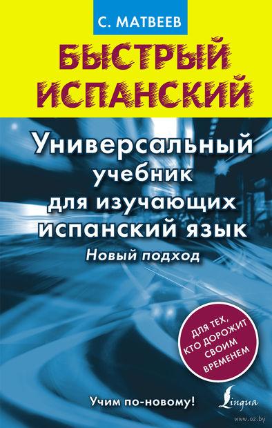Быстрый испанский. Универсальный учебник для изучающих испанский язык. Новый подход. Сергей Матвеев