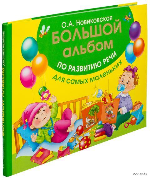Большой альбом по развитию речи для самых маленьких. Ольга Новиковская