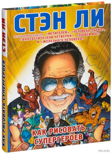 Как рисовать супергероев: эксклюзивное руководство по рисованию. Стэн Ли