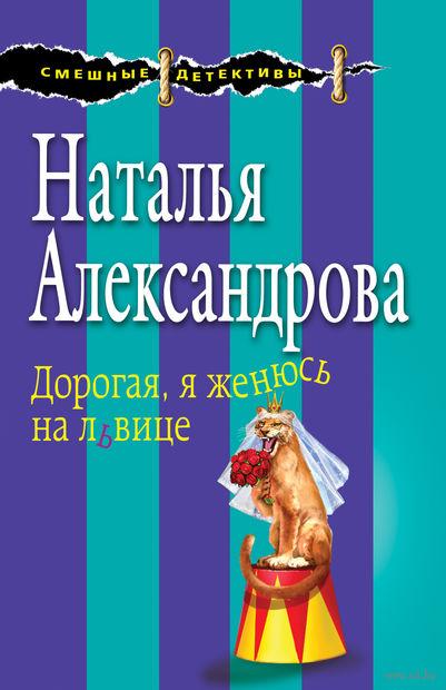 Дорогая, я женюсь на львице (м). Наталья Александрова