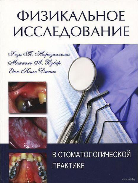 Физикальное исследование в стоматологической практике. Геза Терезхальми, Михаэль Хубер, Энн Джонс