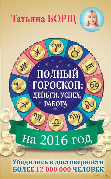 Полный гороскоп на 2016 год. Деньги, успех, работа. Татьяна Борщ