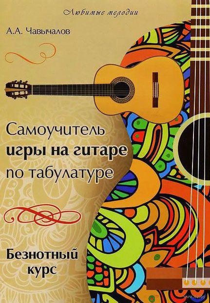 Самоучитель игры на гитаре по табулатуре. Безнотный курс. Алексей Чавычалов