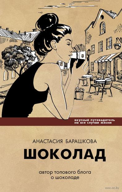 Шоколад. Вкусный путеводитель на все случаи жизни. Анастасия Барашкова