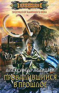 Прогрессор каменного века. Книга 1. Провалившийся в прошлое. Александр Абердин
