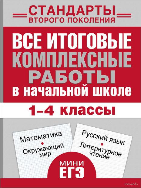 Математика, окружающий мир, русский язык, литературное чтение. Все итоговые комплексные работы в начальной школе. 1-4 классы