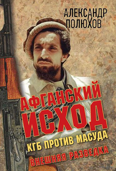 Афганский исход. КГБ против Масуда. Александр Полюхов