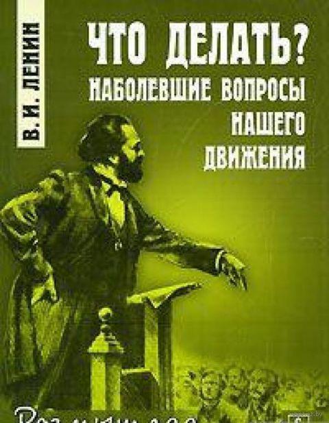 Что делать? Наболевшие вопросы нашего движения. Владимир Ленин