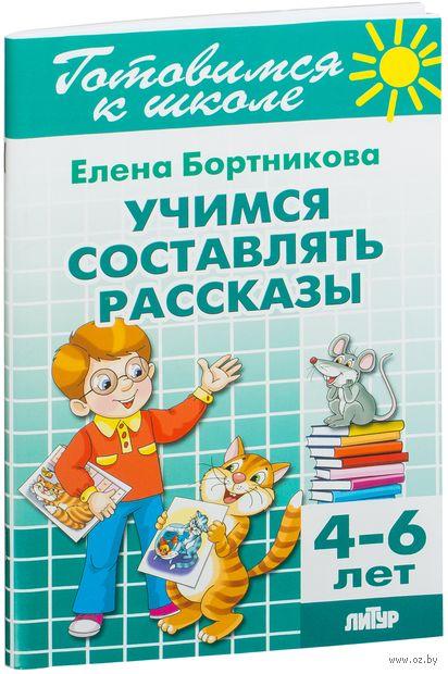 Готовимся к школе. Учимся составлять рассказы. Для детей 4-6 лет. Елена Бортникова