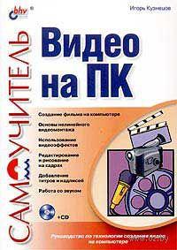 Самоучитель видео на ПК (+ CD). Игорь Кузнецов