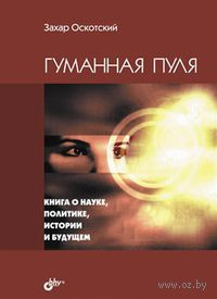 Гуманная пуля. Книга о науке, политике, истории и будущем. Захар Оскотский