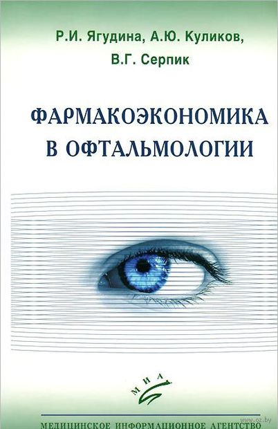 Фармакоэкономика в офтальмологии. В. Серпик, А. Куликов, Р. Ягудина