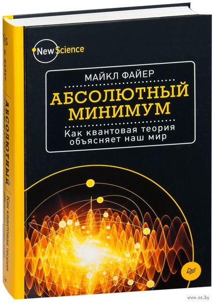 Абсолютный минимум. Как квантовая теория объясняет наш мир. М. Файер