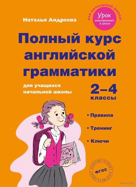 Полный курс английской грамматики для учащихся начальной школы, 2-4 классы. Наталья Андреева