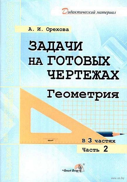 Задачи на готовых чертежах. Геометрия. В 3 частях. Часть 2. А. Орехова