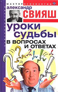 Уроки судьбы в вопросах и ответах. Александр Свияш