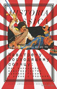 Навстречу Восходящему солнцу. Как имперское мифотворчество привело Россию к войне с Японией. Дэвид Схиммельпеннинк ван дер Ойе