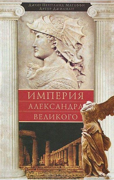 Империя Александра Великого. Джон Магаффи, Артур Джилман
