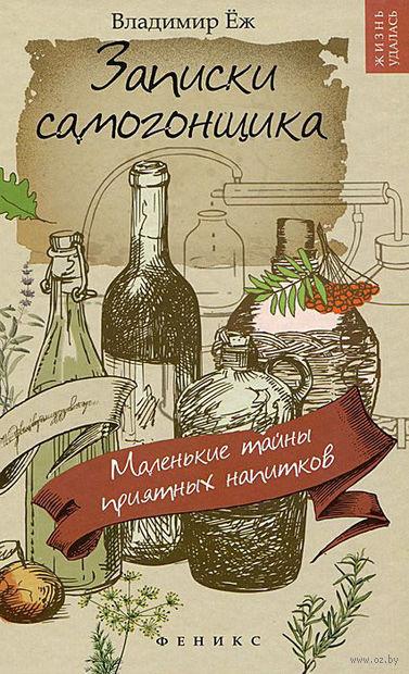 Записки самогонщика. Маленькие тайны приятных напитков. Владимир Еж